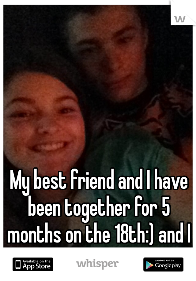 My best friend and I have been together for 5 months on the 18th:) and I couldn't be happier:)