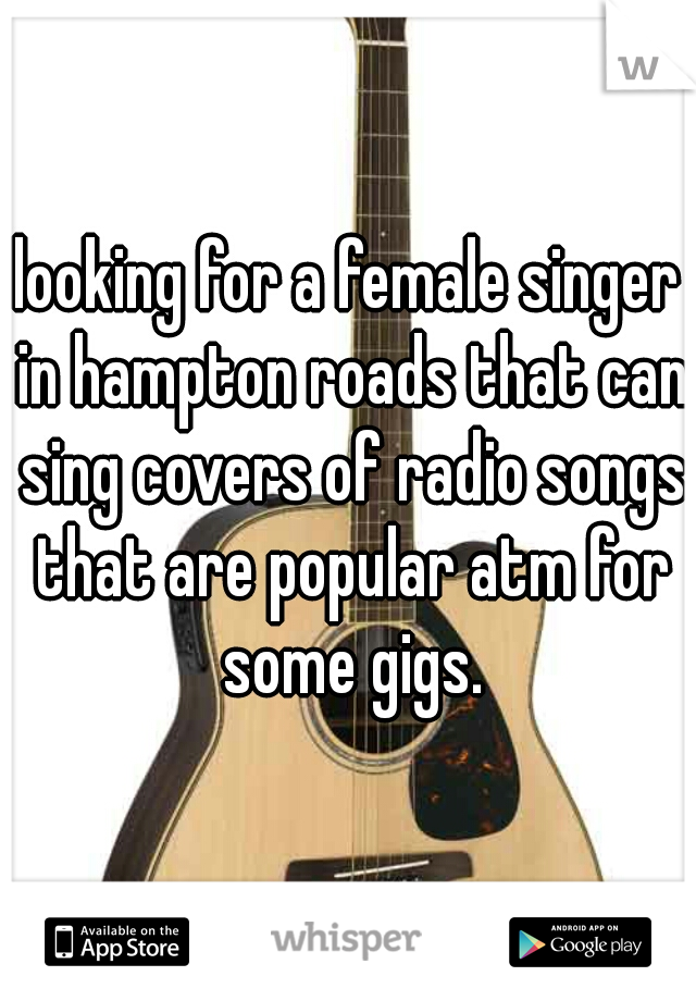 looking for a female singer in hampton roads that can sing covers of radio songs that are popular atm for some gigs.