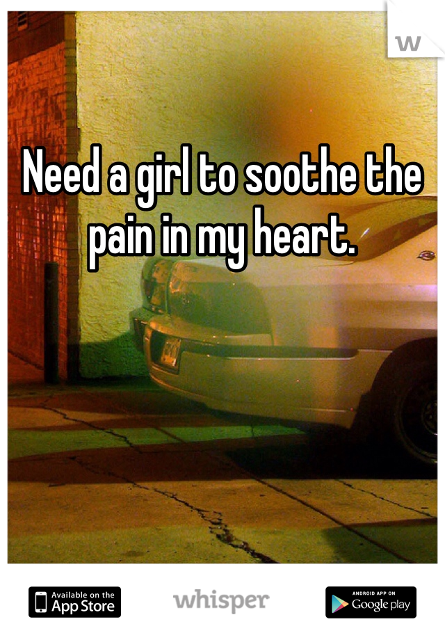 Need a girl to soothe the pain in my heart.