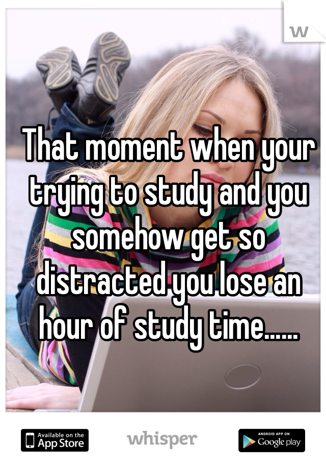That moment when your trying to study and you somehow get so distracted you lose an hour of study time......