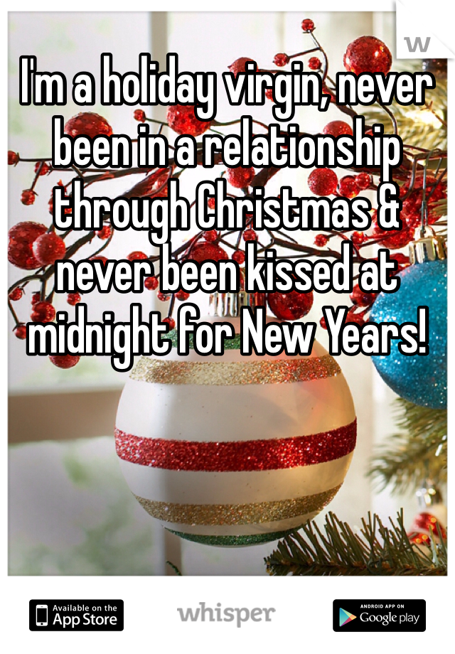 I'm a holiday virgin, never been in a relationship through Christmas & never been kissed at midnight for New Years!