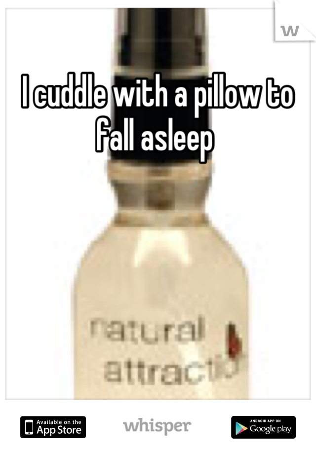 I cuddle with a pillow to fall asleep