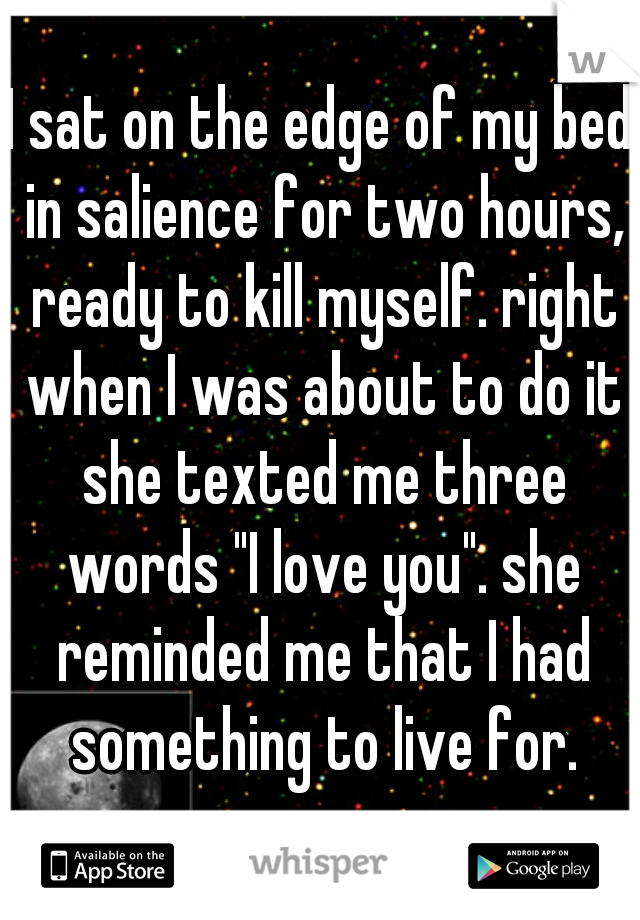 """I sat on the edge of my bed in salience for two hours, ready to kill myself. right when I was about to do it she texted me three words """"I love you"""". she reminded me that I had something to live for."""