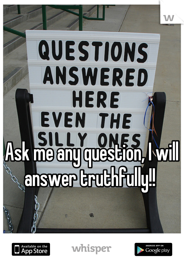 Ask me any question, I will answer truthfully!!