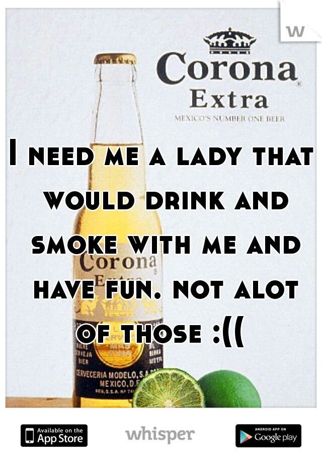 I need me a lady that would drink and smoke with me and have fun. not alot of those :((