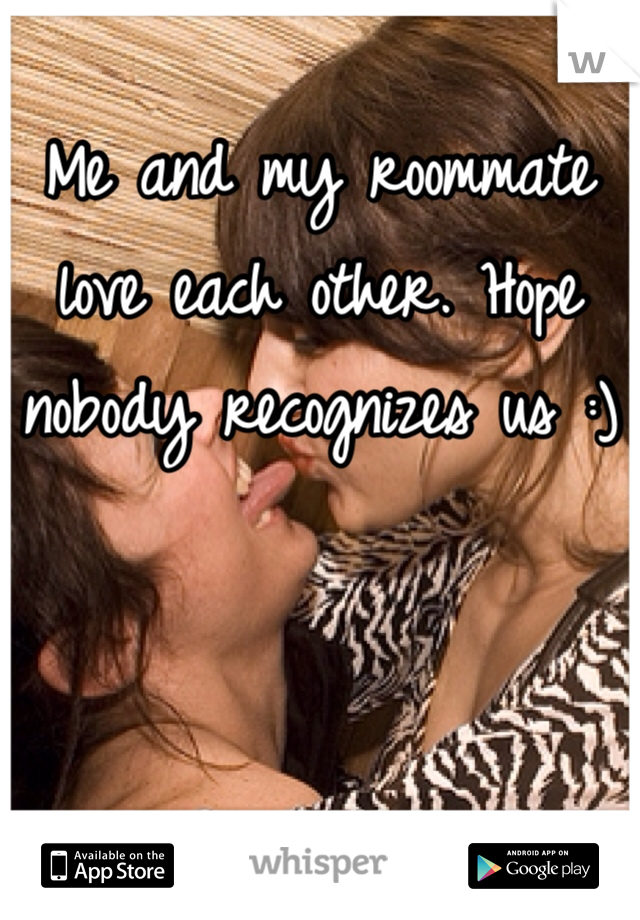 Me and my roommate love each other. Hope nobody recognizes us :)