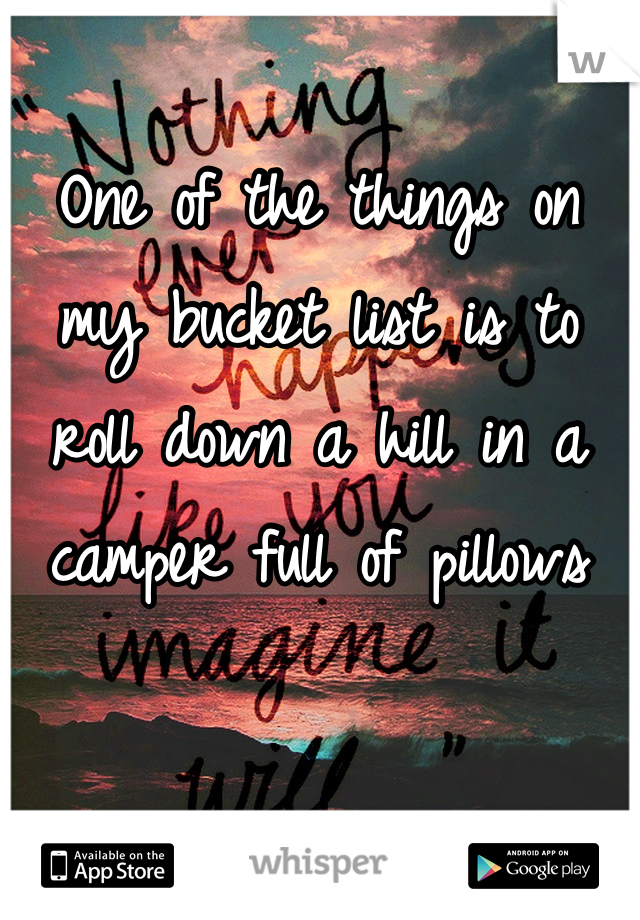 One of the things on my bucket list is to roll down a hill in a camper full of pillows