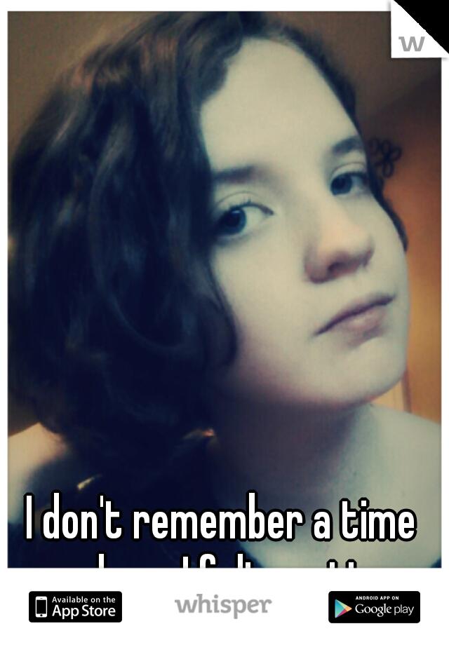 I don't remember a time where I felt pretty