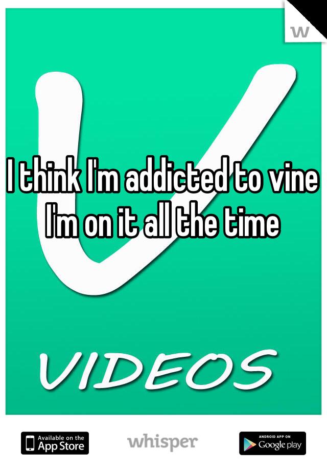 I think I'm addicted to vine  I'm on it all the time