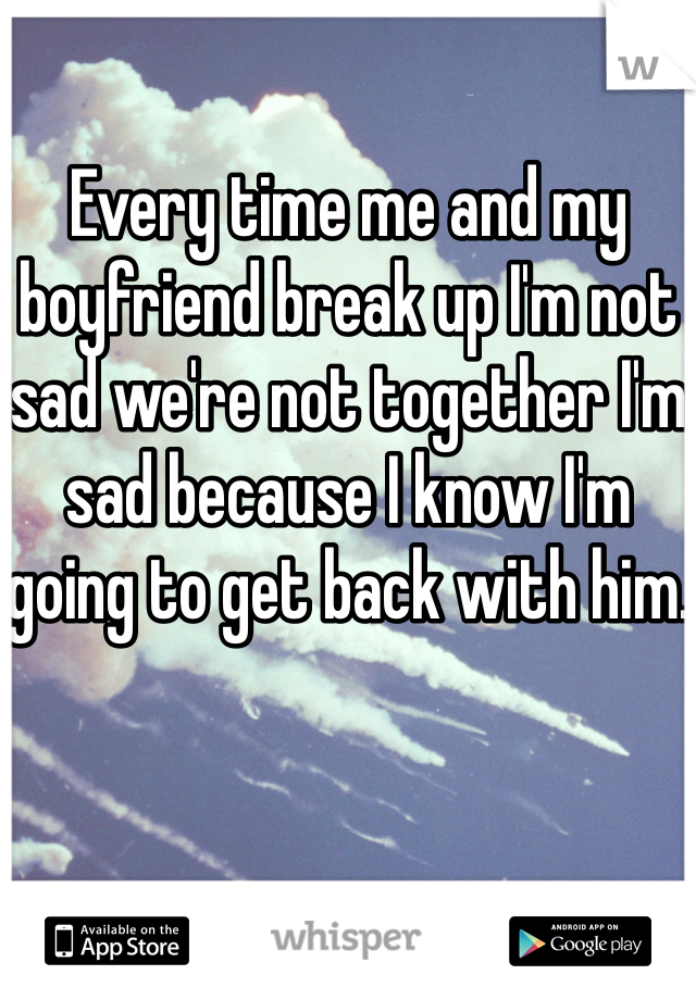 Every time me and my boyfriend break up I'm not sad we're not together I'm sad because I know I'm going to get back with him.