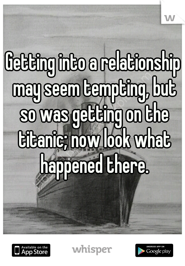 Getting into a relationship may seem tempting, but so was getting on the titanic; now look what happened there.