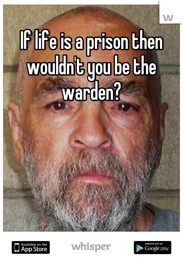 If life is a prison then wouldn't you be the warden?