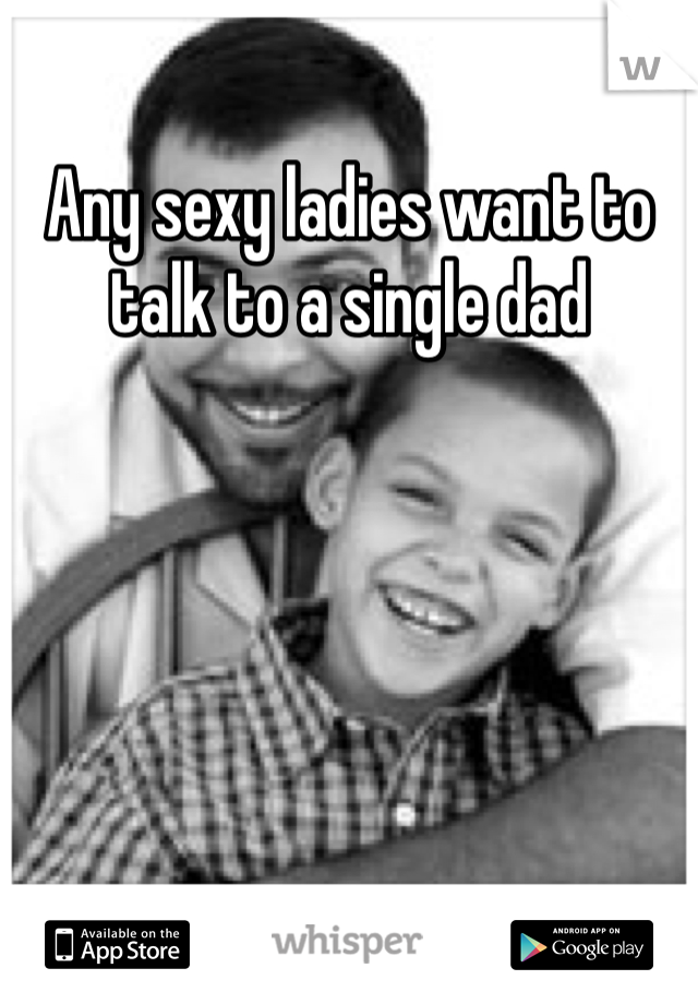 Any sexy ladies want to talk to a single dad