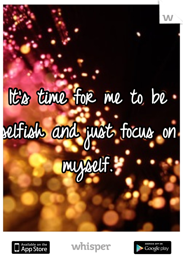 It's time for me to be selfish and just focus on myself.
