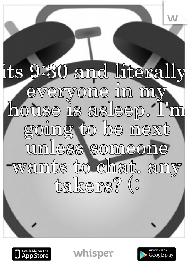 its 9:30 and literally everyone in my house is asleep. I'm going to be next unless someone wants to chat. any takers? (: