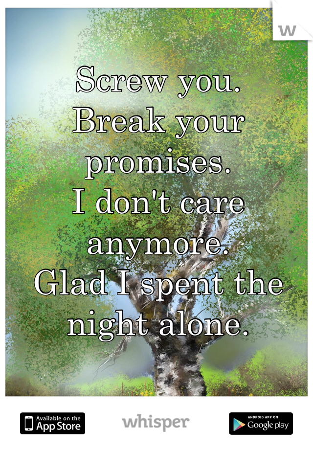 Screw you.  Break your promises.  I don't care anymore.  Glad I spent the night alone.