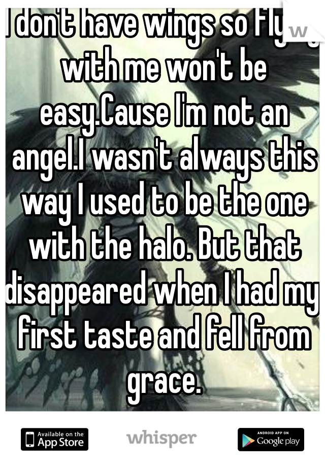 I don't have wings so flying with me won't be easy.Cause I'm not an angel.I wasn't always this way I used to be the one with the halo. But that disappeared when I had my first taste and fell from grace.