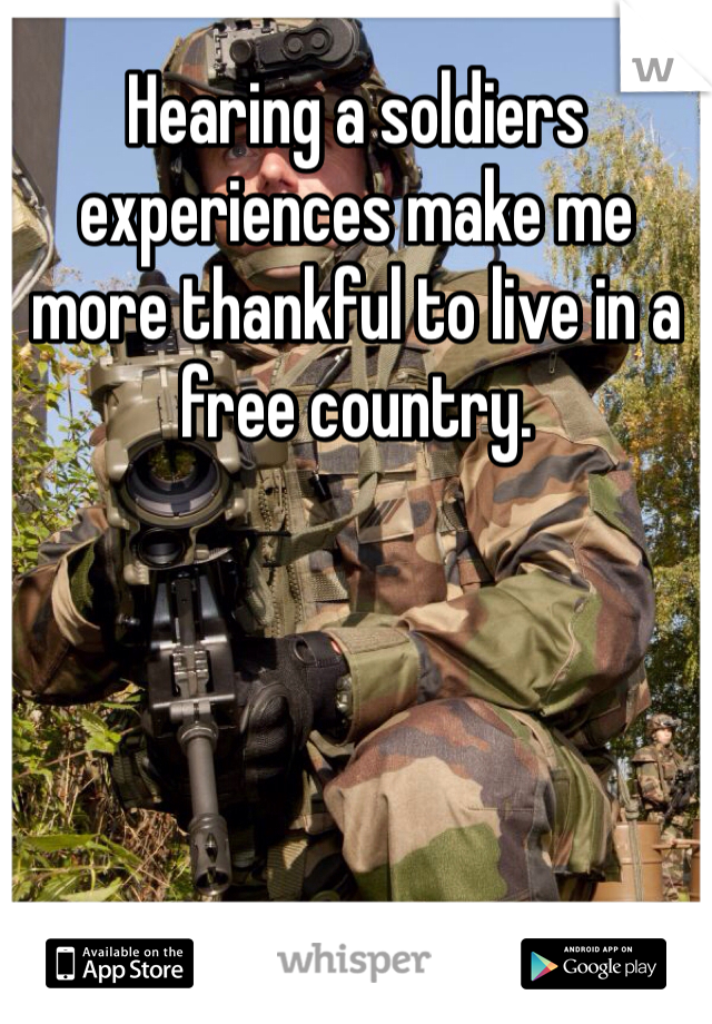 Hearing a soldiers experiences make me more thankful to live in a free country.