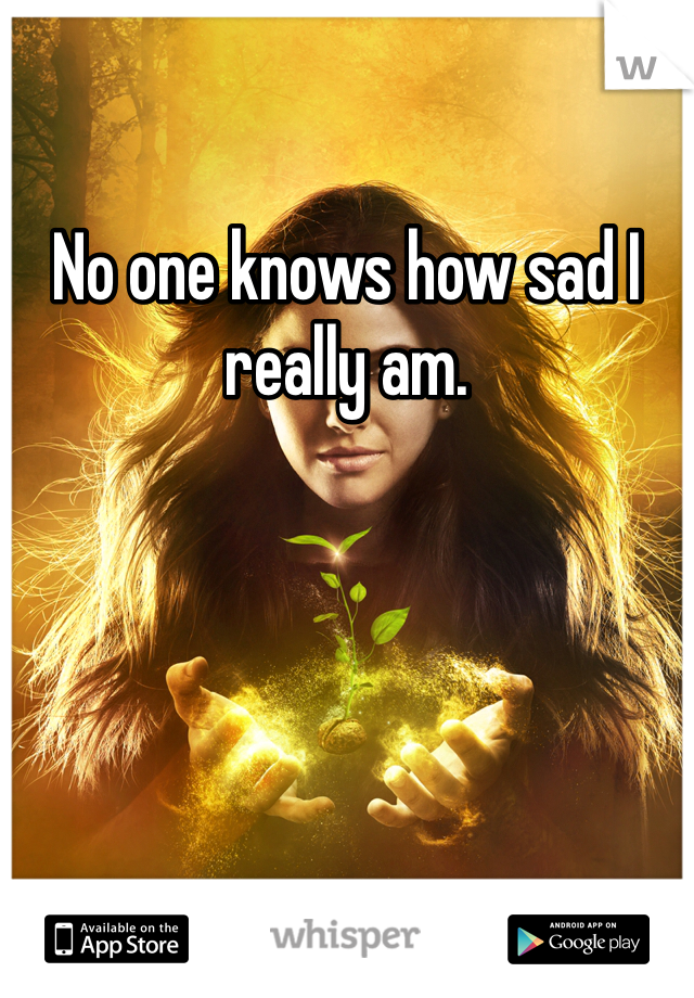No one knows how sad I really am.