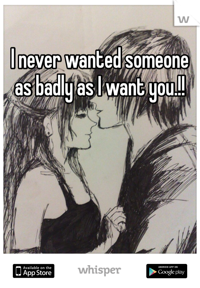 I never wanted someone as badly as I want you.!!