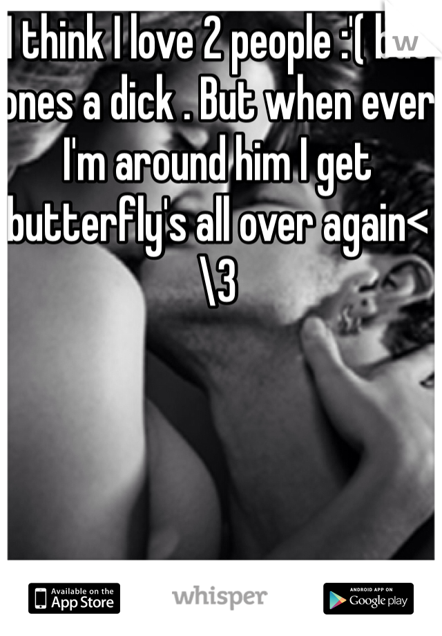 I think I love 2 people :'( but ones a dick . But when ever I'm around him I get butterfly's all over again<\3