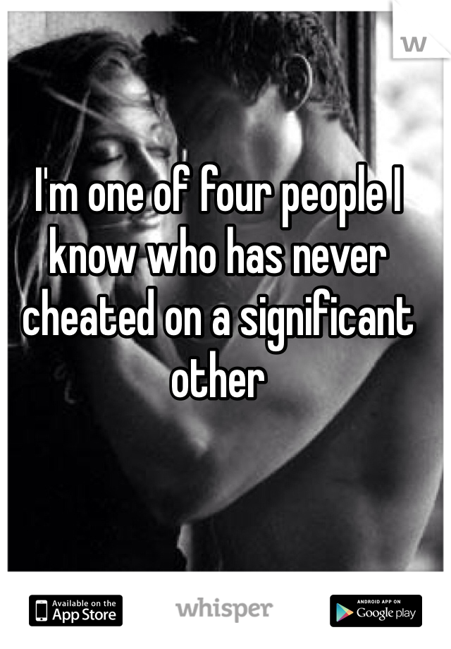 I'm one of four people I know who has never cheated on a significant other