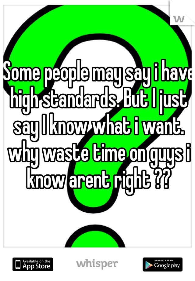 Some people may say i have high standards. But I just say I know what i want. why waste time on guys i know arent right ??