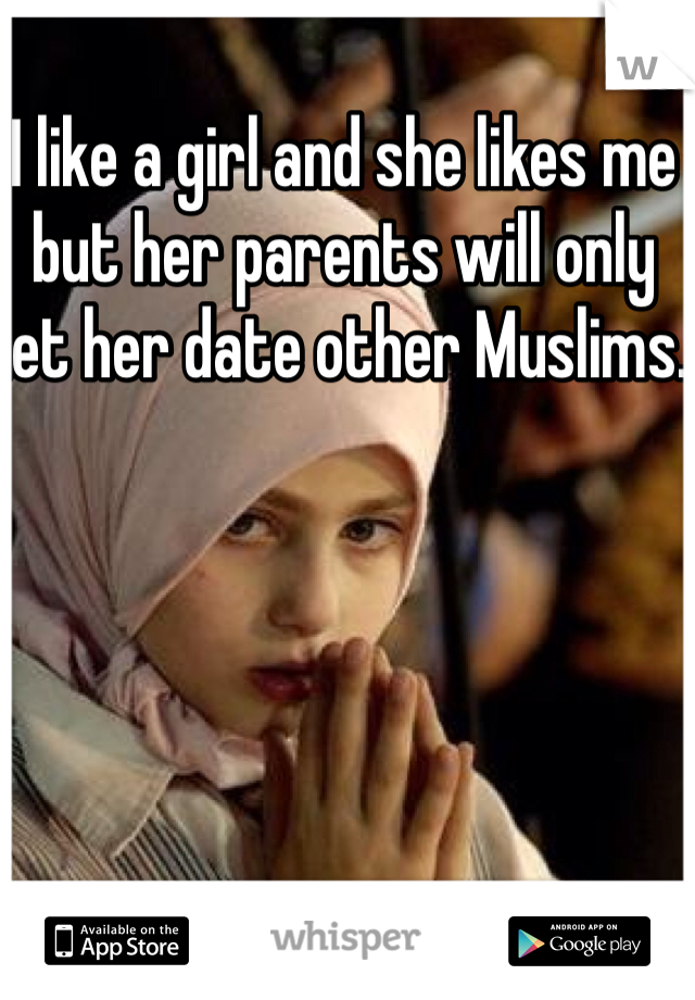 I like a girl and she likes me but her parents will only let her date other Muslims.