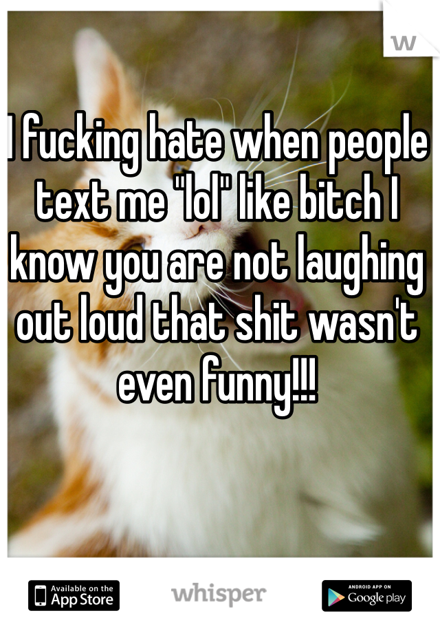 """I fucking hate when people text me """"lol"""" like bitch I know you are not laughing out loud that shit wasn't even funny!!!"""