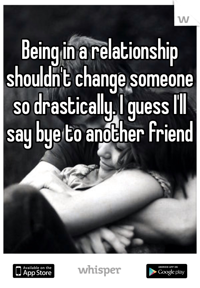 Being in a relationship shouldn't change someone so drastically. I guess I'll say bye to another friend