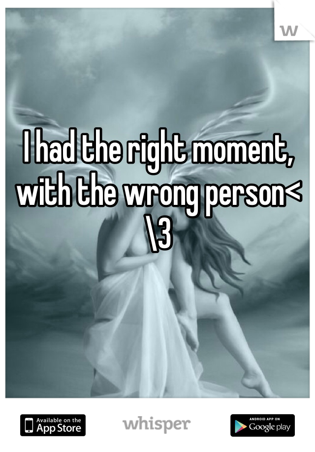 I had the right moment, with the wrong person<\3