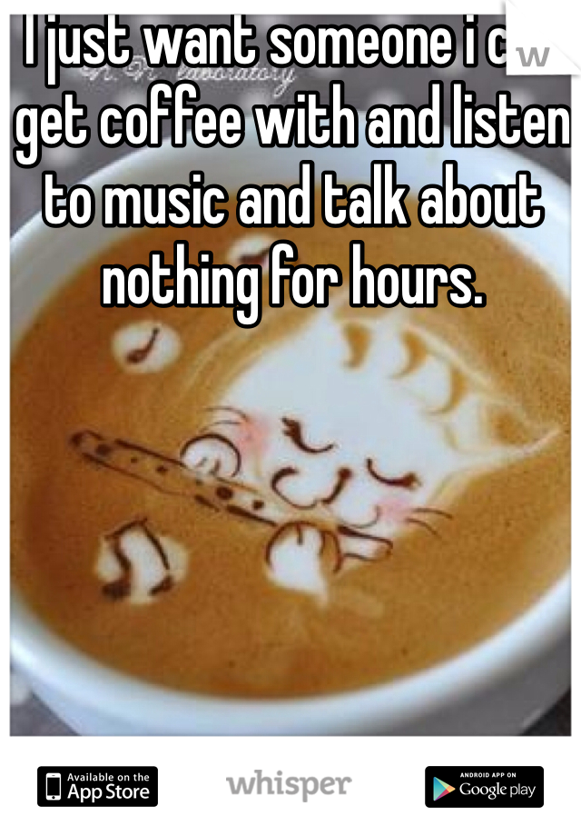 I just want someone i can get coffee with and listen to music and talk about nothing for hours.