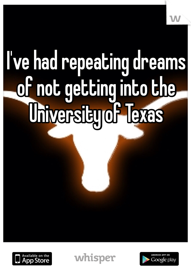 I've had repeating dreams of not getting into the University of Texas
