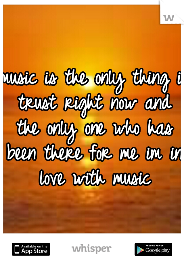 music is the only thing i trust right now and the only one who has been there for me im in love with music