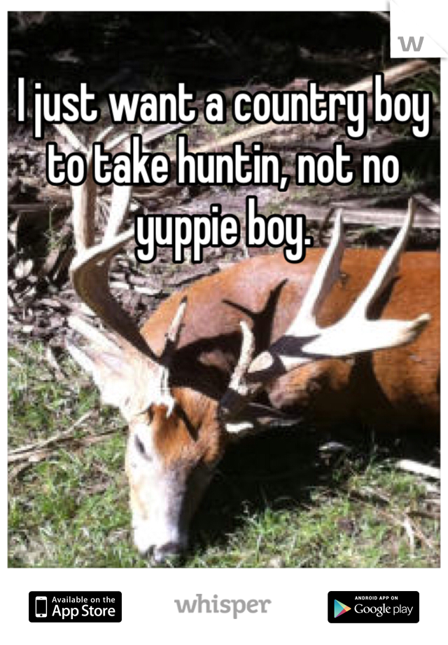 I just want a country boy to take huntin, not no yuppie boy.