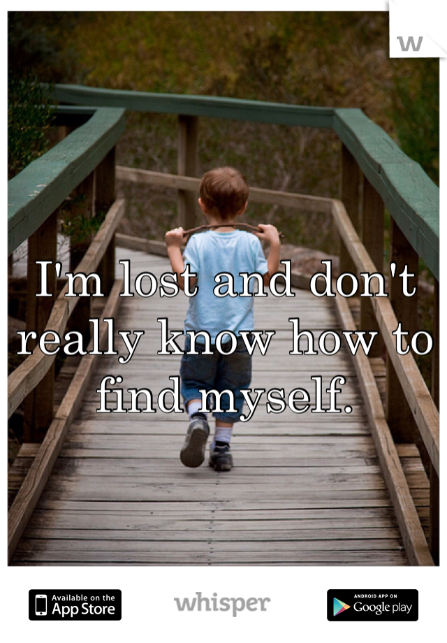 I'm lost and don't really know how to find myself.