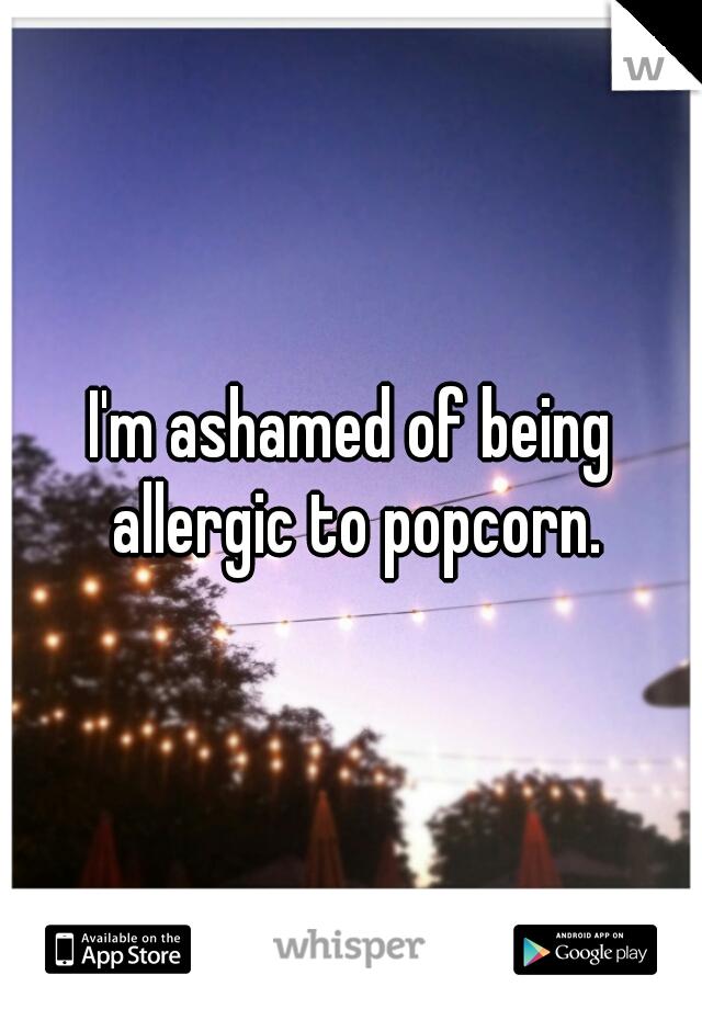I'm ashamed of being allergic to popcorn.