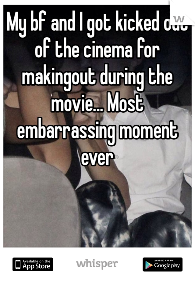 My bf and I got kicked out of the cinema for makingout during the movie... Most embarrassing moment ever