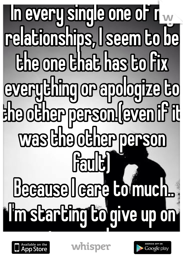 In every single one of my relationships, I seem to be the one that has to fix everything or apologize to the other person.(even if it was the other person fault)  Because I care to much.. I'm starting to give up on teenage love.
