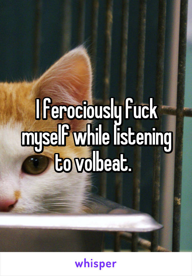I ferociously fuck myself while listening to volbeat.