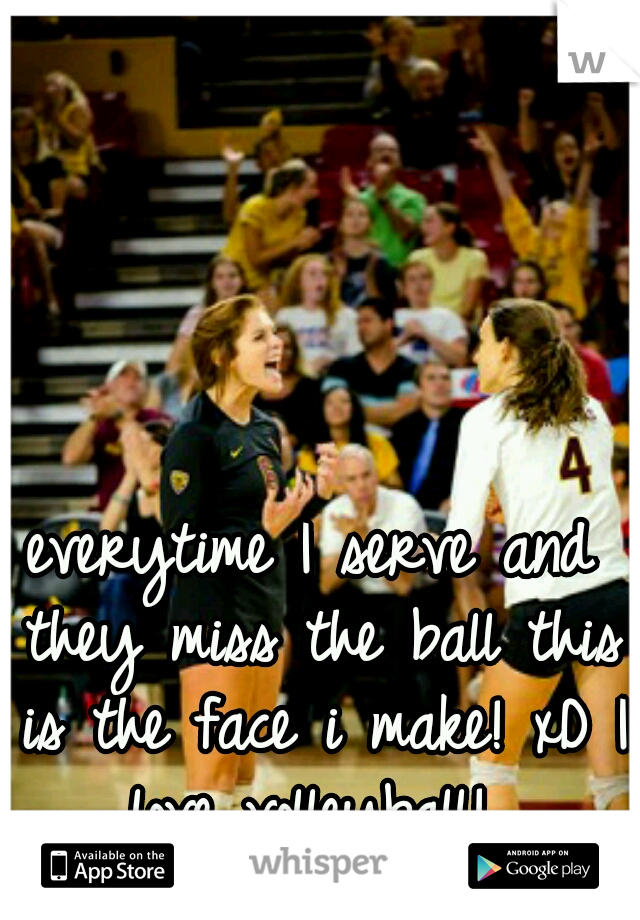 everytime I serve and they miss the ball this is the face i make! xD I love volleyball!