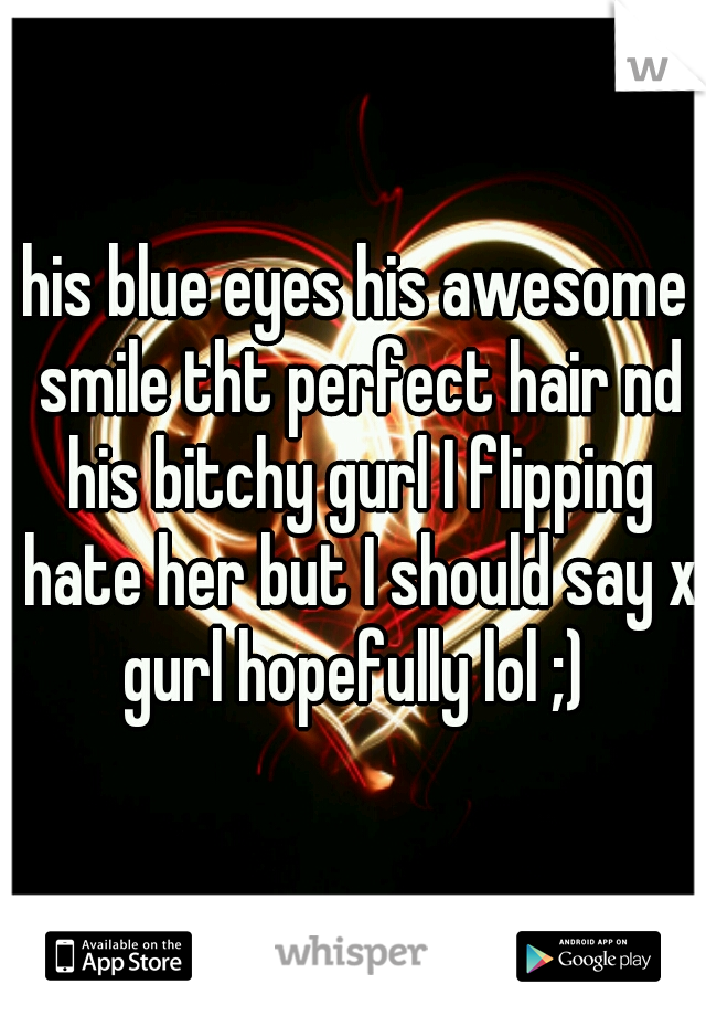 his blue eyes his awesome smile tht perfect hair nd his bitchy gurl I flipping hate her but I should say x gurl hopefully lol ;)