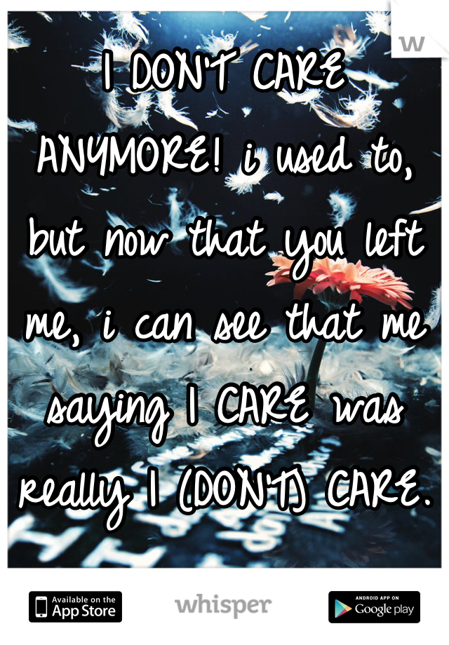 I DON'T CARE ANYMORE! i used to, but now that you left me, i can see that me saying I CARE was really I (DON'T) CARE.