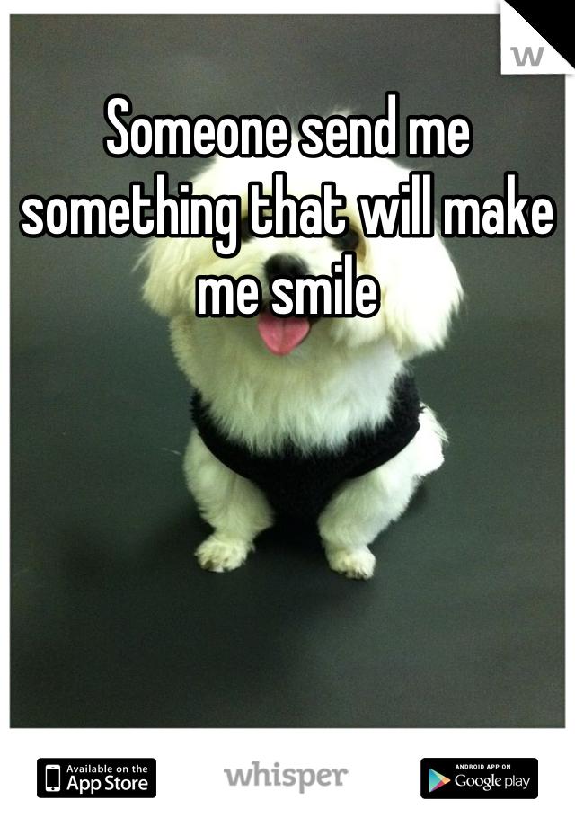 Someone send me something that will make me smile