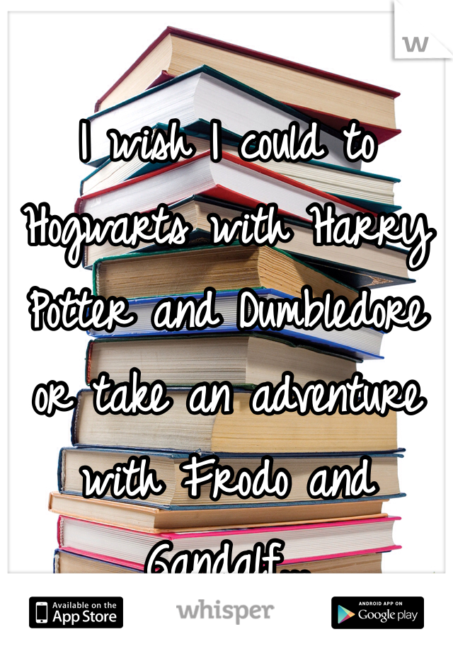 I wish I could to Hogwarts with Harry Potter and Dumbledore or take an adventure with Frodo and Gandalf...