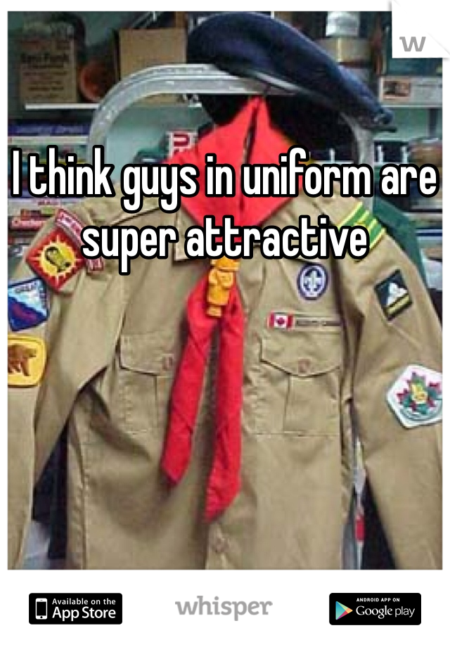 I think guys in uniform are super attractive
