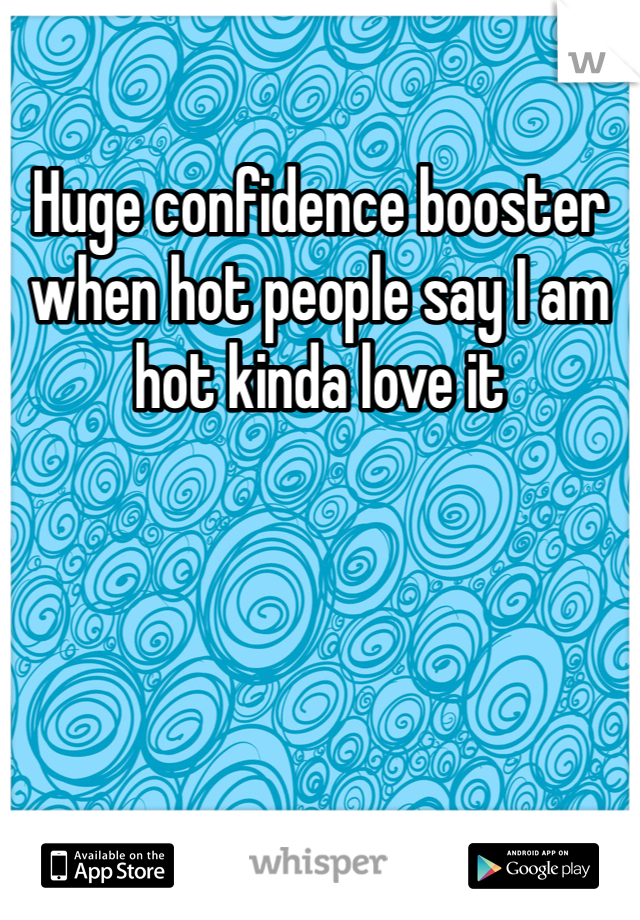 Huge confidence booster when hot people say I am hot kinda love it