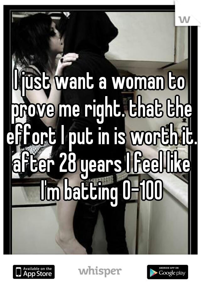 I just want a woman to prove me right. that the effort I put in is worth it. after 28 years I feel like I'm batting 0-100