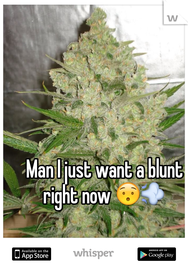 Man I just want a blunt right now 😯💨