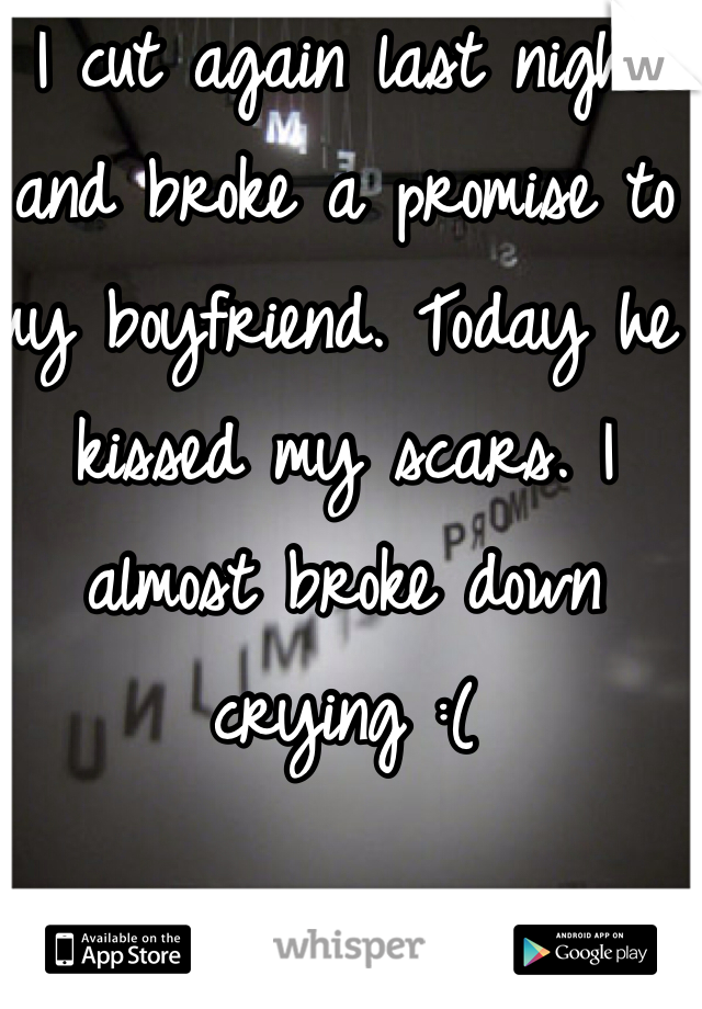 I cut again last night and broke a promise to my boyfriend. Today he kissed my scars. I almost broke down crying :(